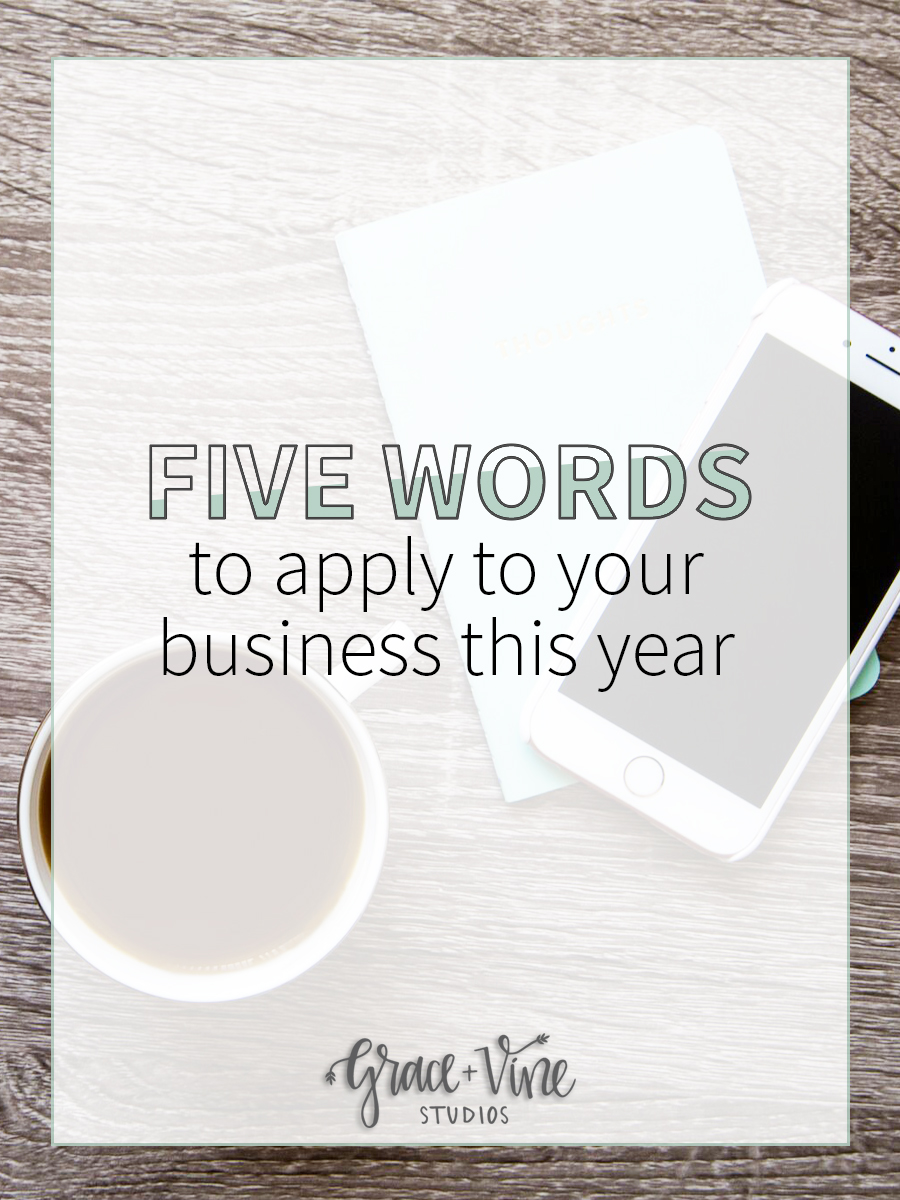 Five Words to Apply To Your Business This Year • Grace + Vine Studios