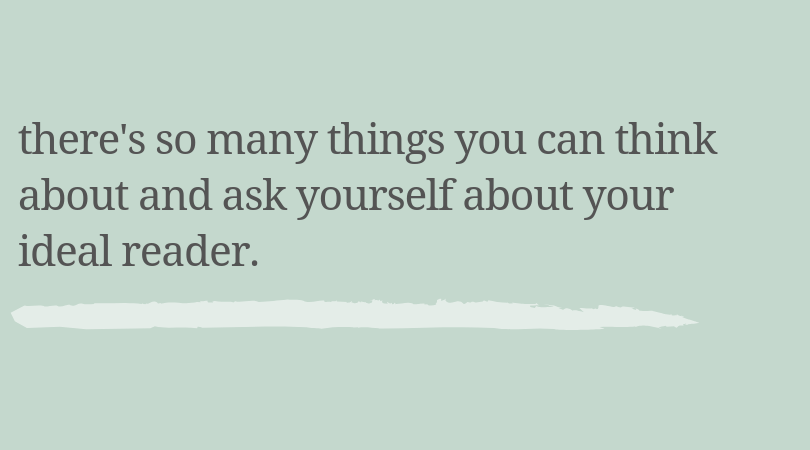 There's so many things you can think about and ask yourself about your ideal reader.