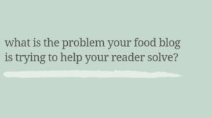 What is the problem your food blog is trying to help your reader solve?