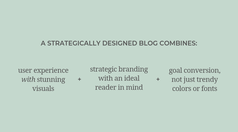 A strategically designed blog combines: user experience with stunning visuals, strategic branding with an ideal reader in mind, and goal conversion - not just trendy colors or fonts.