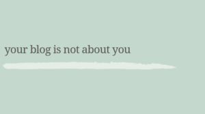 Your blog is not about you.