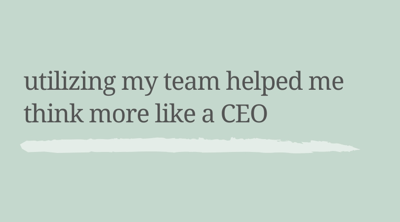 Utilizing my team helped me think more like a CEO.