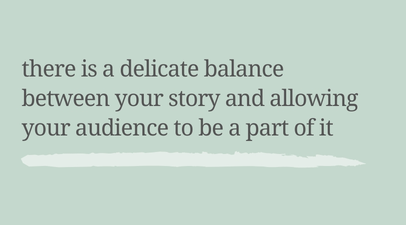 There is a delicate balance between your story and allowing your audience to be a part of it.