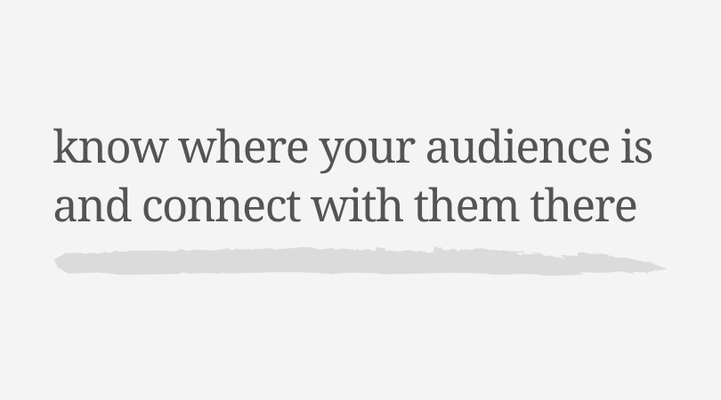 Know where your audience is and connect with them there.