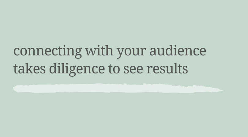 Connecting with your audience takes diligence to see results.