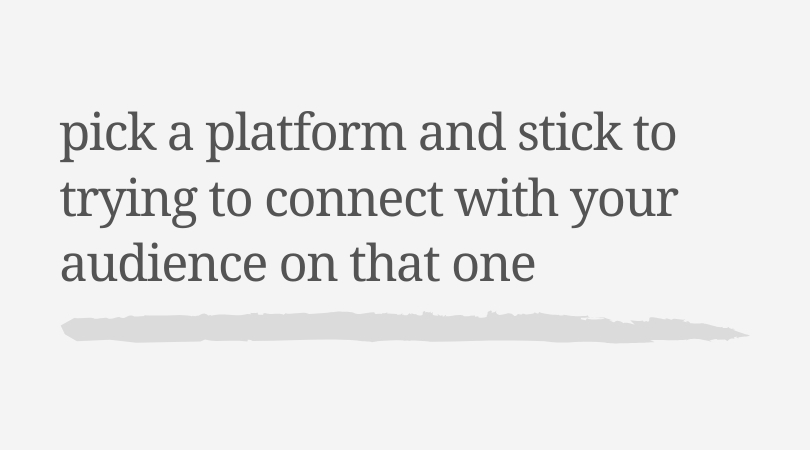 Pick a platform and stick to trying to connect with your audience on that one.